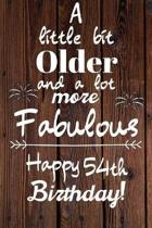 A Little Bit Older and A lot more Fabulous Happy 54th Birthday: 54 Year Old Birthday Gift Journal / Notebook / Diary / Unique Greeting Card Alternativ