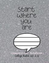 Start Where You Are Composition Notebook - College Ruled, 8.5 x 11: NOTEBOOK - NOTE PAD- JOURNAL, 120 Pages, soft Cover, Easy Keep WORKBOOK Students,
