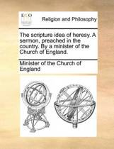 The Scripture Idea of Heresy. a Sermon, Preached in the Country. by a Minister of the Church of England.