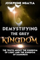 Demystifying The Grey Kingdom: The Truth About The Kingdom of Light And The Kingdom of Darkness
