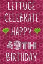 Lettuce Celebrate Happy 49th Birthday: Funny 49th Birthday Gift Lettuce Pun Journal / Notebook / Diary (6 x 9 - 110 Blank Lined Pages)