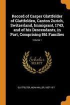 Record of Casper Glattfelder of Glattfelden, Canton Zurich, Switzerland, Immigrant, 1743, and of His Descendants, in Part, Comprising 861 Families; Volume 1