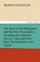 The Story of the Philippines and Our New Possessions, Including the Ladrones, Hawaii, Cuba and Porto Rico the Eldorado of the Orient
