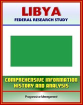 Libya: Federal Research Study and Country Profile with Comprehensive Information, History, and Analysis - Politics, Economy, Military - Muammar al Qadhafi