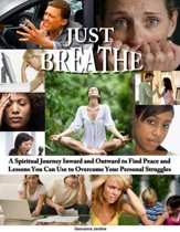 Just Breathe: A Spiritual Journey Inward and Outward to Find Peace and Lessons You Can Use to Overcome Your Personal Struggles