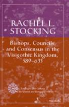 Bishops, Councils and Consensus in the Visigothic Kingdom, 589-633