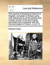 The Reports of Siredward Coke Kt in English, Compleat in Thirteen Parts, with References to All the Antient and Modern Books of the Law Exactly Translated and Compared with the First and Lasted in French, V 8 of 13