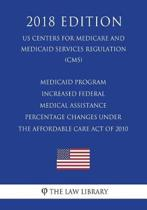 Medicaid Program - Increased Federal Medical Assistance Percentage Changes Under the Affordable Care Act of 2010 (Us Centers for Medicare and Medicaid Services Regulation) (Cms) (2018 Edition)