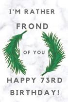 I'm Rather Frond of You Happy 73rd Birthday: 73rd Birthday Gift / Journal / Notebook / Diary / Unique Greeting & Birthday Card Alternative