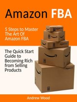 Amazon FBA: The Quick Start Guide to Becoming Rich from Selling Products: 5 Steps to Master The Art Of Amazon FBA