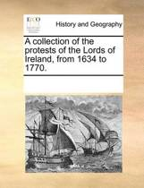 A Collection of the Protests of the Lords of Ireland, from 1634 to 1770.