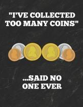 I've Collected Too Many Coins ...Said No One Ever