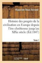 Histoire Des Progr s de la Civilisation En Europe de l' re Chr tienne Jusqu'au Xixe Si cle. Tome 1