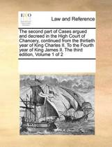 The Second Part of Cases Argued and Decreed in the High Court of Chancery, Continued from the Thirtieth Year of King Charles II. to the Fourth Year of King James II. the Third Edition, Volume 1 of 2