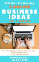 2 Online Business Ideas In 1 Book: Start Making Money On The Internet Today & Enjoy The Freedom Of Working For Yourself (Alibaba + Freelancing)