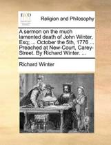 A Sermon on the Much Lamented Death of John Winter, Esq; ... October the 5th, 1776 ... Preached at New-Court, Carey-Street. by Richard Winter.