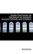 Insula Sanctorum Et Doctorum or Ireland's Ancient Schools and Scholars