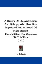 A History Of The Archbishops And Bishops, Who Have Been Impeached And Attainted Of High Treason