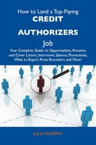 How to Land a Top-Paying Credit authorizers Job: Your Complete Guide to Opportunities, Resumes and Cover Letters, Interviews, Salaries, Promotions, What to Expect From Recruiters and More