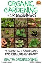 Organic Gardening for Beginners: Elementary gardening For Pleasure and Profit