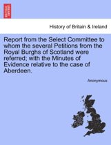 Report from the Select Committee to Whom the Several Petitions from the Royal Burghs of Scotland Were Referred; With the Minutes of Evidence Relative to the Case of Aberdeen.