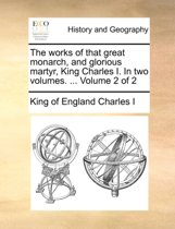 The Works of That Great Monarch, and Glorious Martyr, King Charles I. in Two Volumes. ... Volume 2 of 2