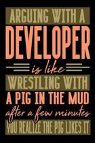Arguing with a DEVELOPER is like wrestling with a pig in the mud. After a few minutes you realize the pig likes it.