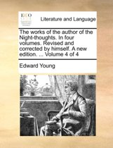 The Works of the Author of the Night-Thoughts. in Four Volumes. Revised and Corrected by Himself. a New Edition. ... Volume 4 of 4