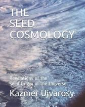 The Seed Cosmology: Revelations of the Seed Origin of the Universe