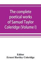 The Complete Poetical Works of Samuel Taylor Coleridge, Including Poems and Versions of Poems Now Published for the First Time (Volume I) Poems