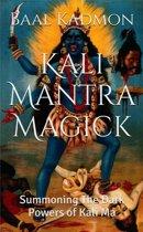 Kali Mantra Magick: Summoning The Dark Powers of Kali Ma