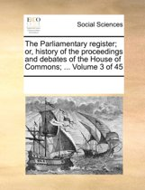 The Parliamentary Register; Or, History of the Proceedings and Debates of the House of Commons; ... Volume 3 of 45