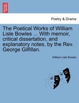 The Poetical Works of William Lisle Bowles ... with Memoir, Critical Dissertation, and Explanatory Notes, by the REV. George Gilfillan.