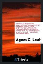 Through Our Unknown Southwest, the Wonderland of the United States-- Little Known and Unappreciated-- The Home of the Cliff Dweller and the Hopi, the Forest Ranger and the Navajo.-- The Lure of the Painted Desert