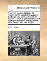 A Sermon Preached at Little St. Helen's, to the Society That Supports the Lords-Day Morning-Lecture, on August 1, 1751. in Commemoration of the Happy Accession of the Present Royal Family ... by John Hodge