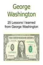 George Washington 25 Lessons I Learned from George Washington