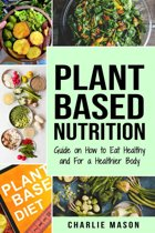 Plant-Based Nutrition: Guide on How to Eat Healthy and For a Healthier Body