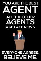 You Are The Best Agent All The Other Agents Are Fake News. Everyone Agrees. Believe Me.: Trump 2020 Notebook, Funny Productivity Planner, Daily Organi