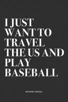 I Just Want To Travel The US And Play Baseball: A 6x9 Inch Diary Notebook Journal With A Bold Text Font Slogan On A Matte Cover and 120 Blank Lined Pa