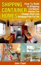 Shipping Container Homes: How To Build A Shipping Container Home For Cheap And Live Mortgage-Free For Life