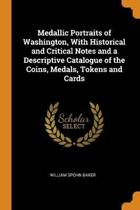 Medallic Portraits of Washington, with Historical and Critical Notes and a Descriptive Catalogue of the Coins, Medals, Tokens and Cards