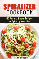 Spiralizer Cookbook : 40 Fun and Simple Recipes to Spice Up Your Life