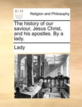 The History of Our Saviour, Jesus Christ, and His Apostles. by a Lady