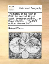 The History of the Reign of Philip the Second, King of Spain. by Robert Watson, ... in Three Volumes. ... the Third Edition. Volume 2 of 3