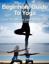 Beginners Guide to Yoga: Lose The Stress, Lose The Weight