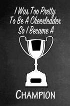 I Was Too Pretty To Be A Cheerleader So I Became A Champion: Funny Gag Gift Notebook Journal for Girls or Women
