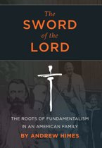 The Sword of the Lord: The Roots of Fundamentalism in an American Family