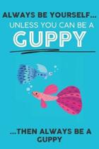 Always Be Your Self Unless You Can Be A Guppy Then Always Be A Guppy