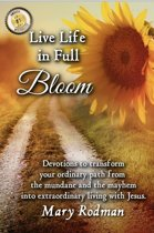 Live Life in Full Bloom: Devotions to Transform Your Ordinary Path from the Mundane and the Mayhem into Extraordinary Living with Jesus