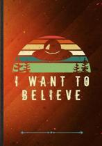 I Want to Believe: Funny Lined Notebook Journal For Ufo Alien Lover Astronaut Scientist, Unique Special Inspirational Saying Birthday Gif